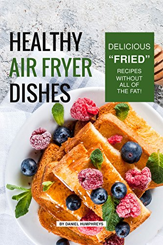 "Healthy Air Fryer Dishes: Delicious ""Fried"" Recipes Without All of The Fat! by Daniel Humphreys"