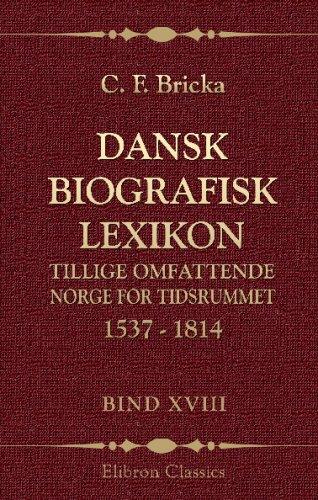 Read Online Dansk biografisk lexikon, tillige omfattende Norge for tidsrummet 1537 - 1814: Bind 18. Ubbe - Wimpffen (Danish Edition) PDF