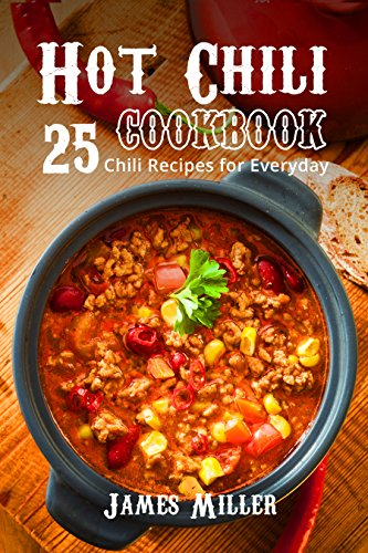 Hot Chili Cookbook: 25 Chili Recipes for Everyday by James Miller