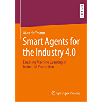 Smart Agents for the Industry 4.0: Enabling Machine Learning in Industrial Production (English Edition)