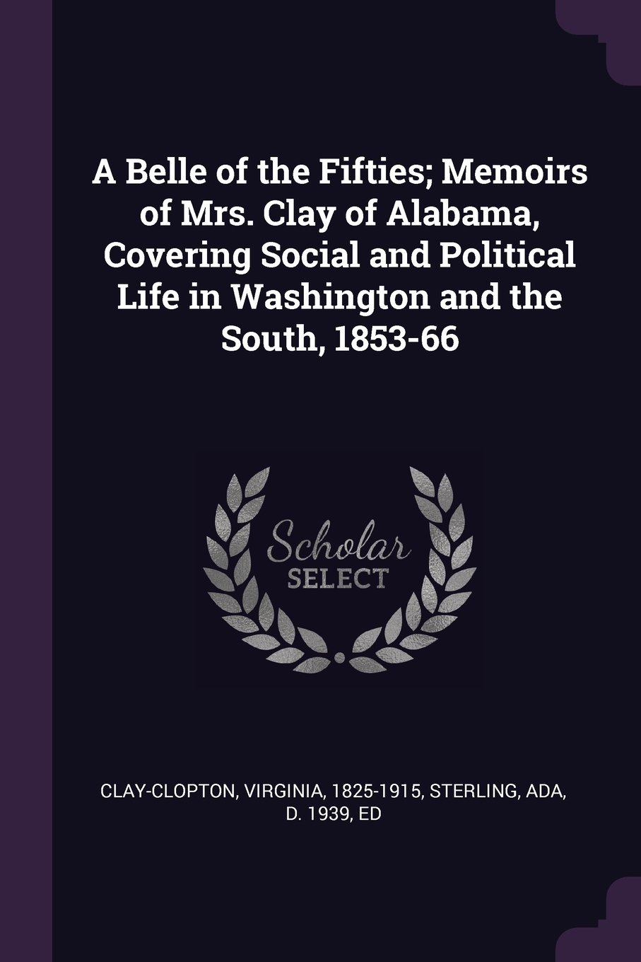 Read Online A Belle of the Fifties; Memoirs of Mrs. Clay of Alabama, Covering Social and Political Life in Washington and the South, 1853-66 PDF