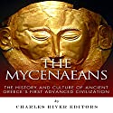 The Mycenaeans: The History and Culture of Ancient Greece's First Advanced Civilization Audiobook by  Charles River Editors Narrated by Gabrielle Byrne