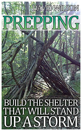 Prepping: Build The Shelter That Will Stand Up a Storm: (Prepper's Guide, Wilderness Survival) by [Wilson, David ]