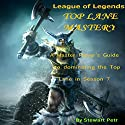 League of Legends Top Lane Mastery: A Master Player's Guide to dominating the Top Lane in Season 7 Audiobook by Stewart Petr Narrated by Nate Daniels