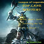 League of Legends Top Lane Mastery: A Master Player's Guide to dominating the Top Lane in Season 7 | Stewart Petr