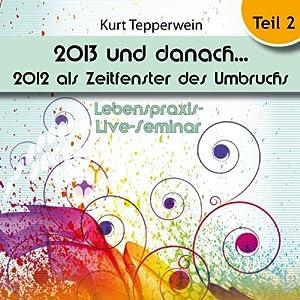 2013 und danach...: 2012 als Zeitfenster des Umbruchs: Teil 2 (Lebenspraxis-Live-Seminar) Hörbuch