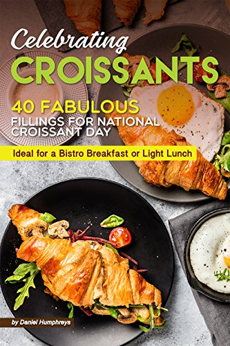 Celebrating Croissants: 40 Fabulous Fillings for National Croissant Day - Ideal for a Bistro Breakfast or Light Lunch by Daniel Humphreys