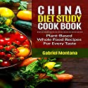 The China Diet Study Cookbook: Plant-Based Whole Food Recipes for Every Taste! Audiobook by Gabriel Montana Narrated by Gene Blake