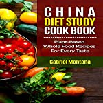 The China Diet Study Cookbook: Plant-Based Whole Food Recipes for Every Taste! | Gabriel Montana