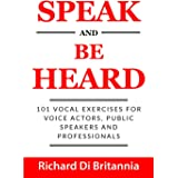 Speak and Be Heard: 101 Vocal Exercises for Professionals, Public Speakers and Voice Actors