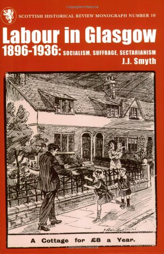 Labour in Glasgow, 1896-1936: Socialism, Suffrage, Sectarianism (Scottish Historical Review Monograph series) PDF