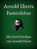 Arnold Ehrets Fastenlehre: Mit fünf Schriften von Arnold Ehret