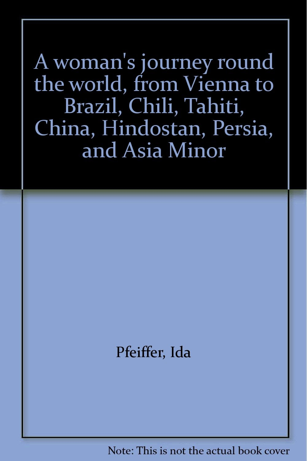 Persia Chili China and Asia Minor Tahiti Hindostan A Womans Journey Round the World: From Vienna to Brazil