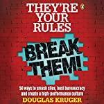 They're Your Rules, Break Them!: 50 Ways to Smash Silos, Bust Bureaucracy and Create a High-Performance Culture | Douglas Kruger