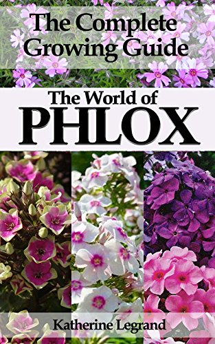 The World of Phlox: The Complete Growing Guide: How to Grow and Take Care of Perennial Phlox  (Garden Phlox and Creeping Phlox) (Creeping Phlox)
