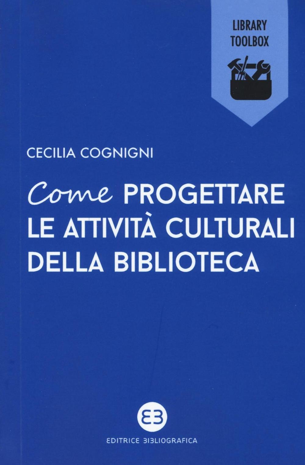 Come progettare le attività culturali della biblioteca Copertina flessibile – 8 set 2016 Cecilia Cognigni Editrice Bibliografica 8870758990 Saggistica
