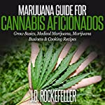 Marijuana Guide for Cannabis Aficionados: Grow Basics, Medical Marijuana, Marijuana Business & Cooking Recipes | J. D. Rockefeller