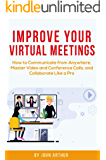 Improve Your Virtual Meetings: How to Communicate from Anywhere, Master Video and Conference Calls, and Collaborate Like a Pro