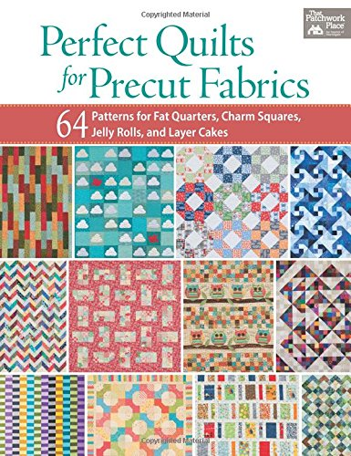 Perfect Quilts for Precut Fabrics: 64 Patterns for Fat Quarters, Charm Squares, Jelly Rolls, and Layer (A Cut Above Quilt Book)