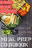Meal Prep Cookbook: Beginner's Guide To Healthy Eating With One Month Meal Plan and Quick & Easy Recipes