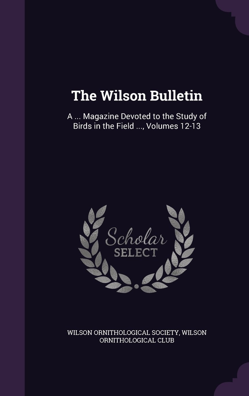 The Wilson Bulletin: A ... Magazine Devoted to the Study of Birds in the Field ..., Volumes 12-13 pdf