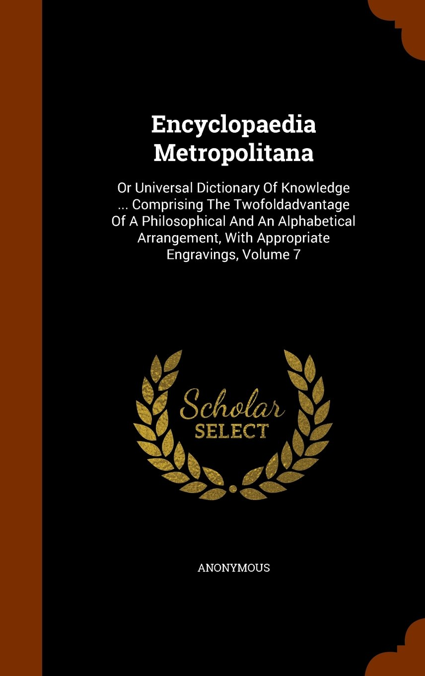 Download Encyclopaedia Metropolitana: Or Universal Dictionary Of Knowledge ... Comprising The Twofoldadvantage Of A Philosophical And An Alphabetical Arrangement, With Appropriate Engravings, Volume 7 PDF