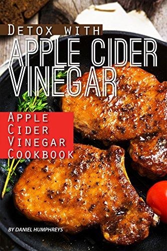 Detox with Apple Cider Vinegar: Apple Cider Vinegar Cookbook by Daniel Humphreys