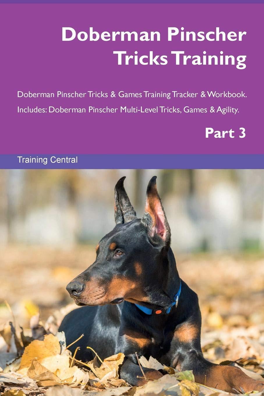 Download Doberman Pinscher Tricks Training Doberman Pinscher Tricks & Games Training Tracker & Workbook.  Includes: Doberman Pinscher Multi-Level Tricks, Games & Agility. Part 3 pdf epub