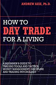 How to Day Trade for a Living: A Beginner's Guide to Trading Tools and Tactics, Money Management, Discipline and Trading Psy