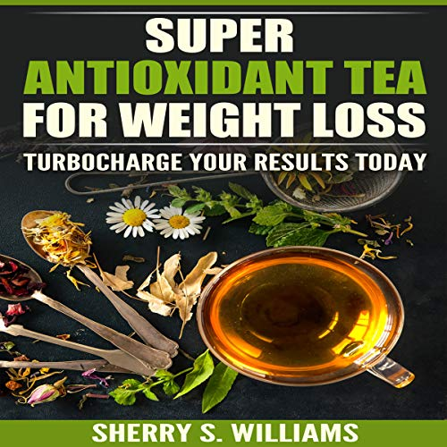 Super-Antioxidant Tea for Weight Loss: Turbocharge Your Results Today by Sherry S. Williams