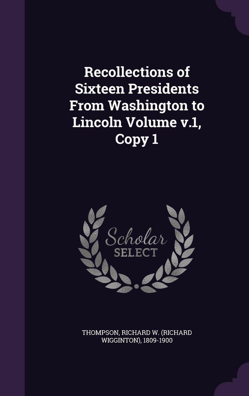 Recollections of Sixteen Presidents from Washington to Lincoln Volume V.1, Copy 1 PDF