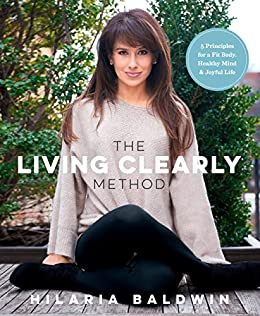The Living Clearly Method: 5 Principles for a Fit Body, Healthy Mind & Joyful Life by [Baldwin, Hilaria]