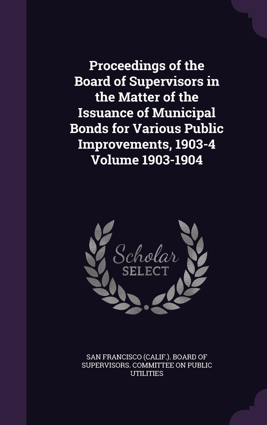 Proceedings of the Board of Supervisors in the Matter of the Issuance of Municipal Bonds for Various Public Improvements, 1903-4 Volume 1903-1904 PDF