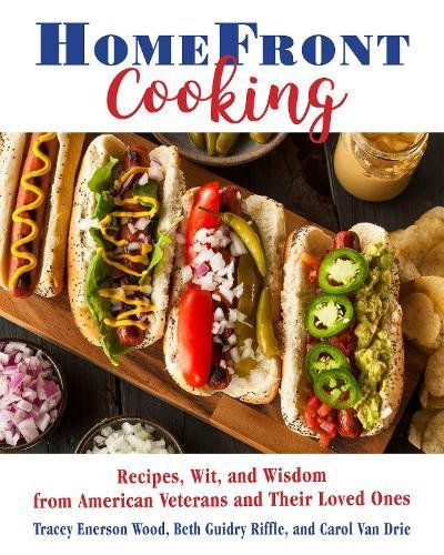 Home Front Cooking: Recipes, Wit, and Wisdom from American Veterans and Their Loved Ones by Tracey Enerson Wood, Beth Guidry Riffle, Carol Van Drie