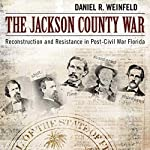 The Jackson County War: Reconstruction and Resistance in Post-Civil War Florida | Daniel R. Weinfeld