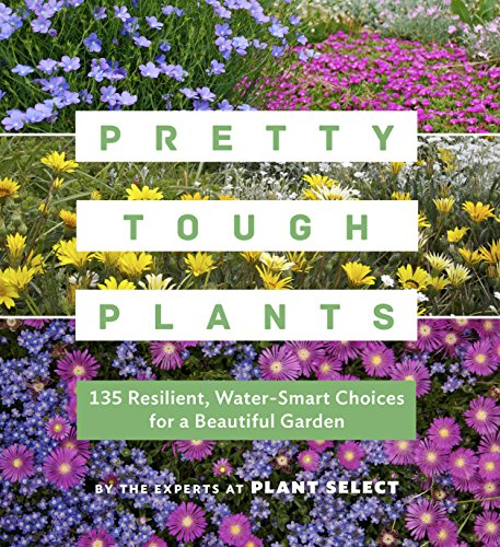 Pretty Tough Plants: 135 Resilient, Water-Smart Choices for a Beautiful Garden (Garden Ornamental Beautiful)