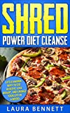 Shred Power Diet Cleanse: Little Known Ways to Eat Healthy, Lose Weight,  and Change Your Life in 6 Weeks (Shred Diet, Shred Cleanse, Shred Cookbook)