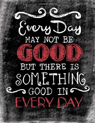 Every Day May Not Be Good, But There Is Something Good In Every Day: Inspirational ChalkBoard Art Quote Journal/Notebook; Quote With Black Glossy ... Details; 100 8.5