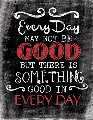 every-day-may-not-be-good-but-there-is-something-good-in-every-day-inspirational-chalkboard-art-quote-journal-notebook-quote-with-black-glossy-details-100-8-5-x-11-college-ruled-pages