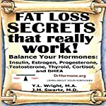 Fat Loss Secrets That Really Work! : Balance Your Hormones: Insulin, Estrogen, Progesterone, Testosterone, Thyroid, Cortisol, and DHEA  | J.M. Swartz M.D.,Y.L. Wright M.A.