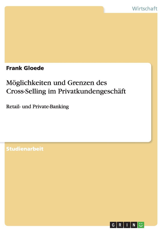 Möglichkeiten und Grenzen des Cross-Selling im Privatkundengeschäft: Retail- und Private-Banking Taschenbuch – 14. Juli 2008 Frank Gloede GRIN Verlag 3640099206 Industries - General