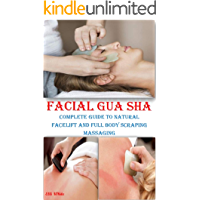 FACIAL GUA SHA: Complete Guide to Natural Facelift and Full Body Scraping Massaging