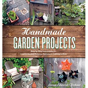 Handmade Garden Projects: Step-by-Step Instructions for Creative Garden Features, Containers, Lighting and More
