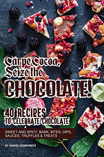 Carpe Cocoa, Seize the Chocolate!: 40 Recipes to Celebrate Chocolate - Sweet and Spicy; Bark, Bites, Dips, Sauces, Truffles Treats by Daniel Humphreys