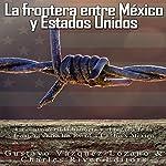 La frontera entre México y Estados Unidos [The Border Between Mexico and the United States]: La controvertida historia y el legado de la frontera entre los Estados Unidos y México   Charles River Editors,Gustavo Vazquez Lozano