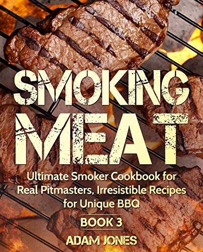 Smoking Meat: Ultimate Smoker Cookbook for Real Pitmasters, Irresistible Recipes for Unique BBQ: Book 3 by Adam Jones