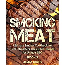 Smoking Meat: Ultimate Smoker Cookbook for Real Pitmasters, Irresistible Recipes for Unique BBQ: Book 3