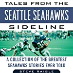 Tales from the Seattle Seahawks Sideline: A Collection of the Greatest Seahawks Stories Ever Told | Steve Raible,Mike Sando