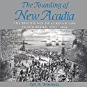 The Founding of New Acadia: The Beginnings of Acadian Life in Louisiana, 1765-1803 Audiobook by Carl A. Brasseaux Narrated by  Aaron Henkin, Aaron Henkin