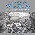 The Founding of New Acadia: The Beginnings of Acadian Life in Louisiana, 1765-1803 | Carl A. Brasseaux